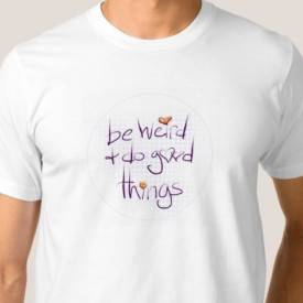 Be weird and do good things - t-shirt