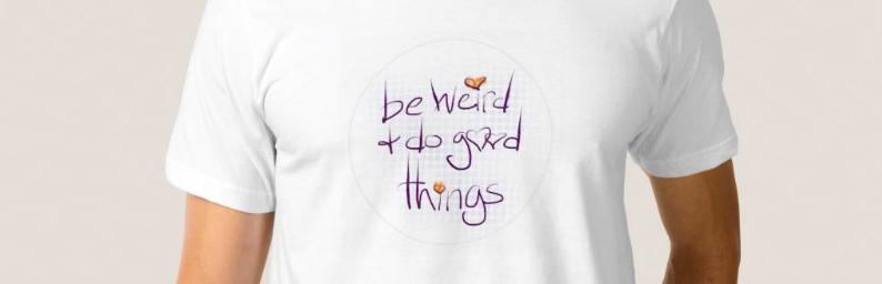 Be weird and do good things - t-shirt now available