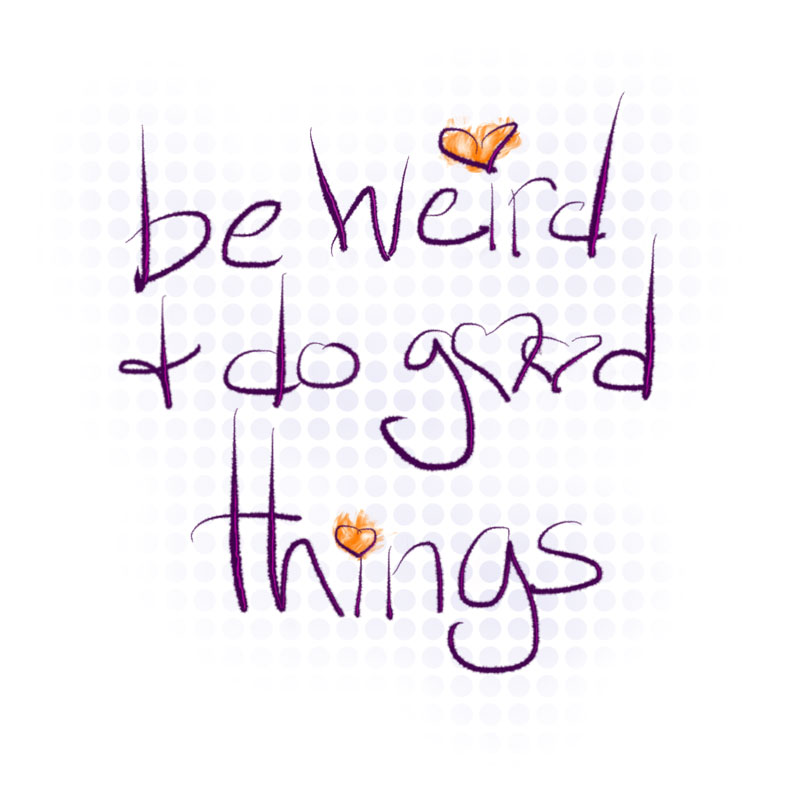 be weird and do good things